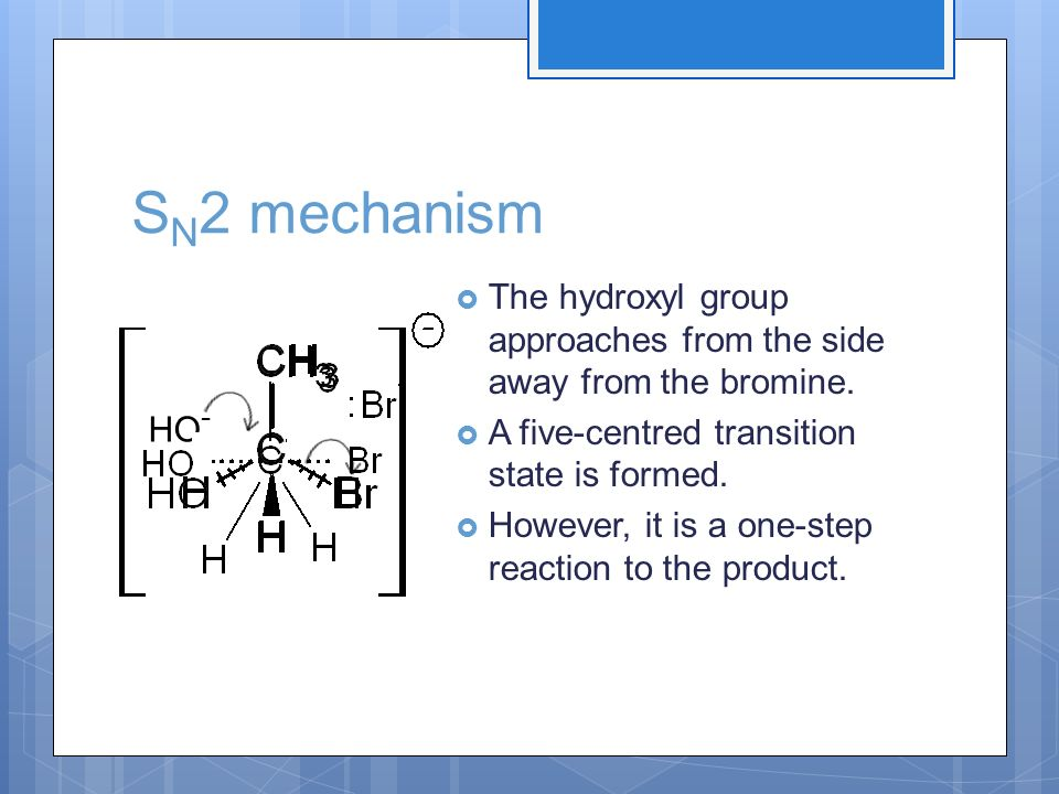 SN2 mechanism The hydroxyl group approaches from the side away from the bromine. A five-centred transition state is formed.