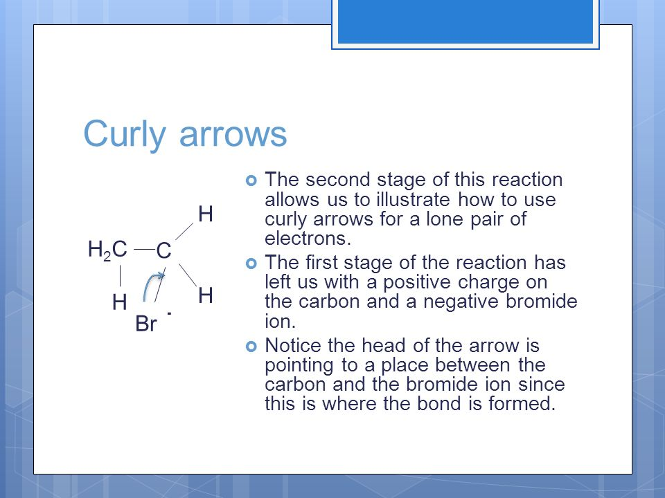 Curly arrows H2C H The second stage of this reaction allows us to illustrate how to use curly arrows for a lone pair of electrons.