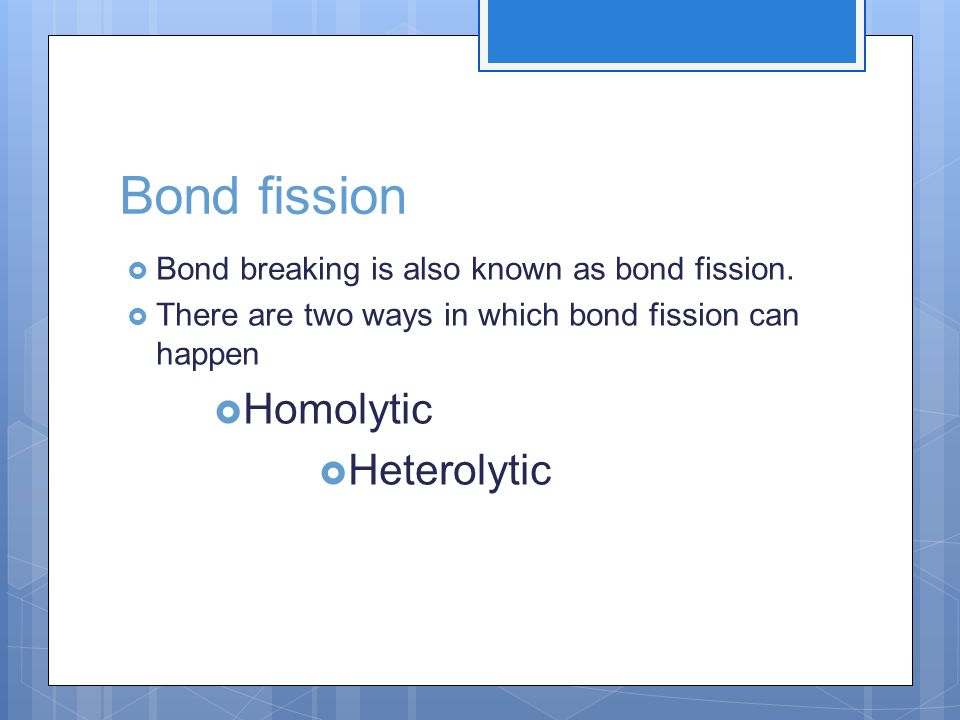 Bond fission Homolytic Heterolytic
