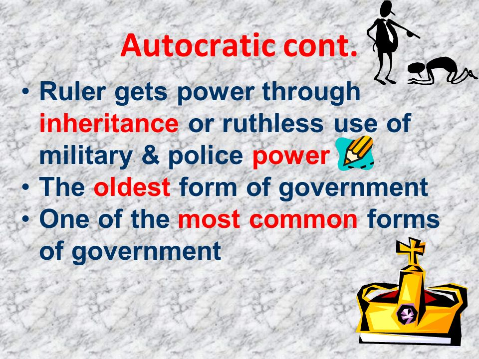 Autocratic cont. Ruler gets power through inheritance or ruthless use of military & police power. The oldest form of government.