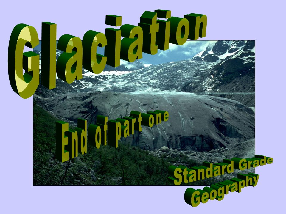 Glaciation End of part one Standard Grade Geography