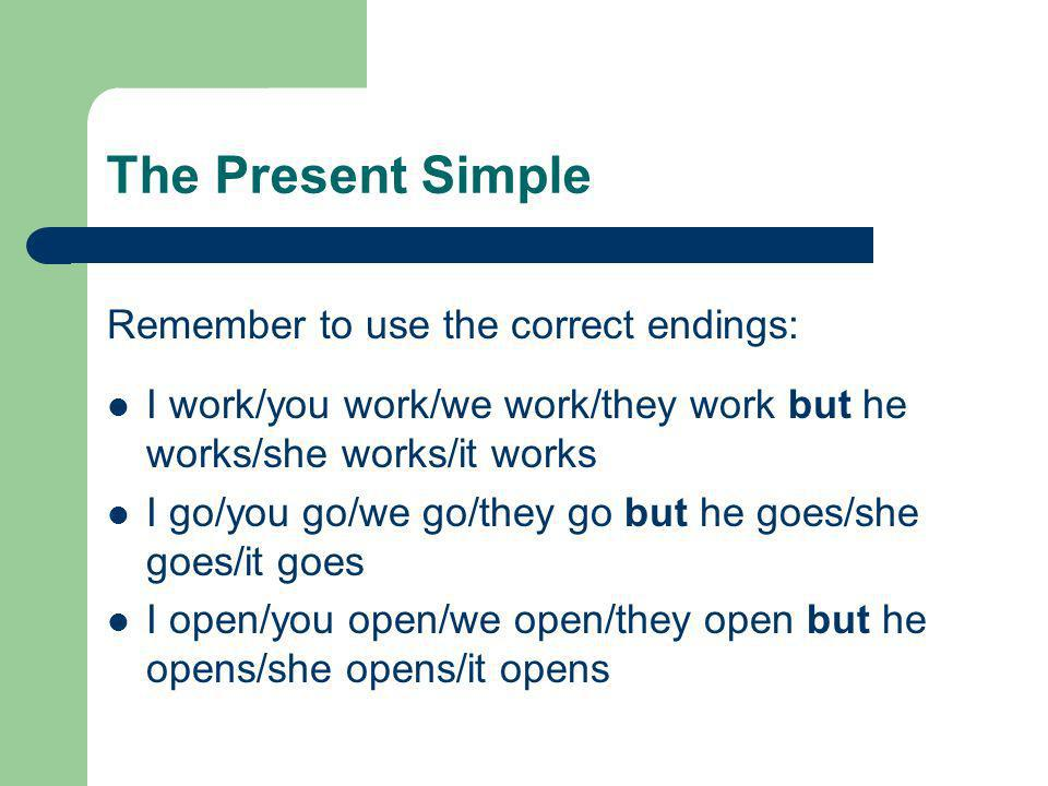 The Present Simple Remember to use the correct endings: