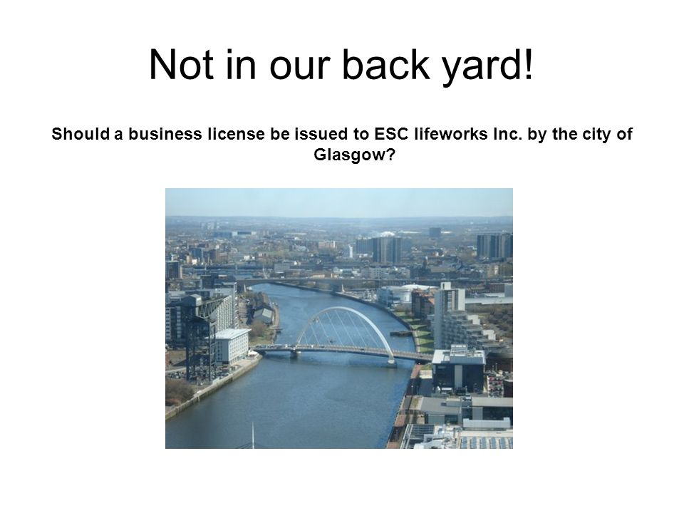 Not in our back yard. Should a business license be issued to ESC lifeworks Inc.