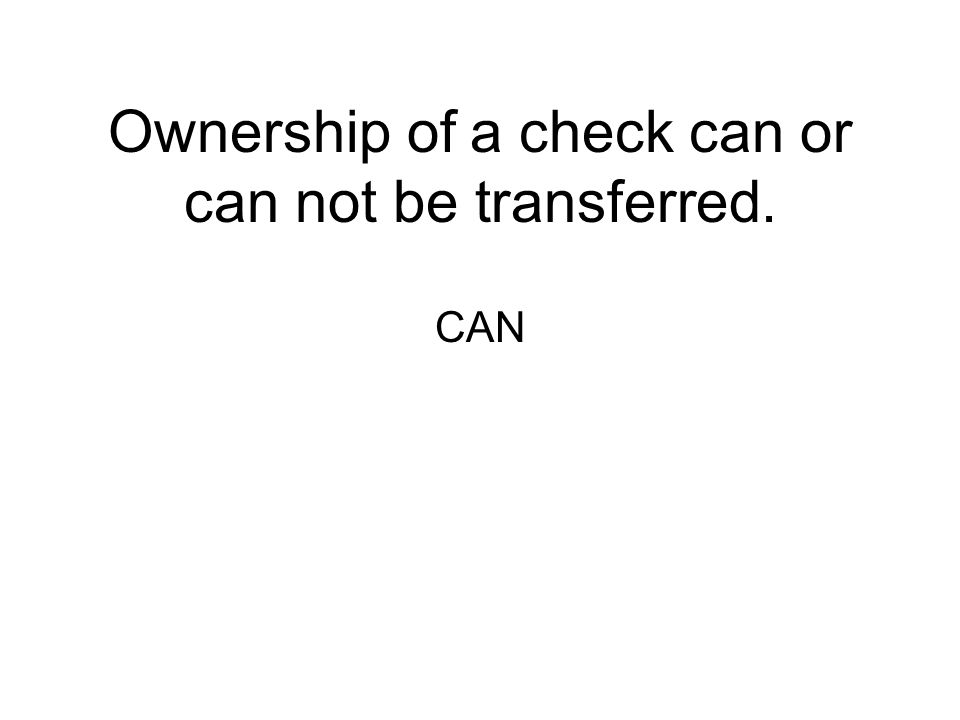 Ownership of a check can or can not be transferred.