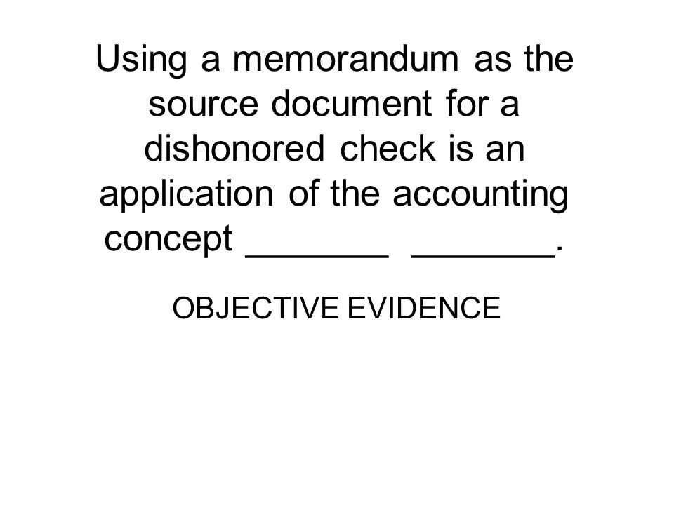Using a memorandum as the source document for a dishonored check is an application of the accounting concept _______ _______.