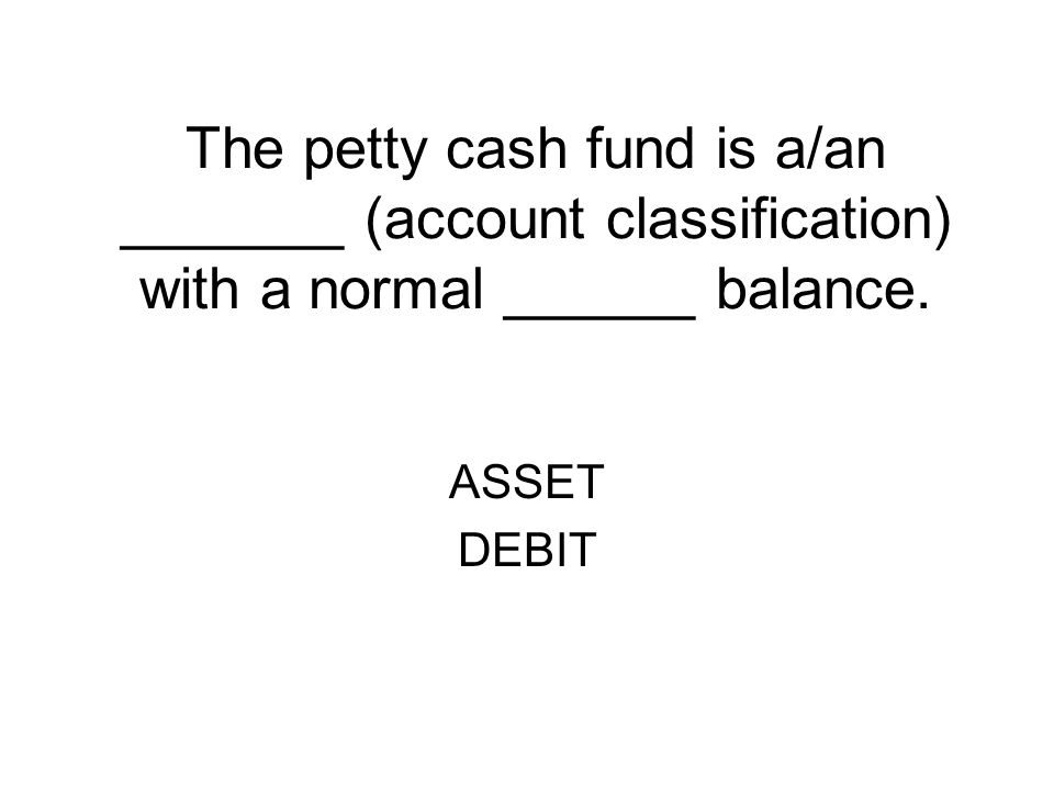 The petty cash fund is a/an _______ (account classification) with a normal ______ balance.