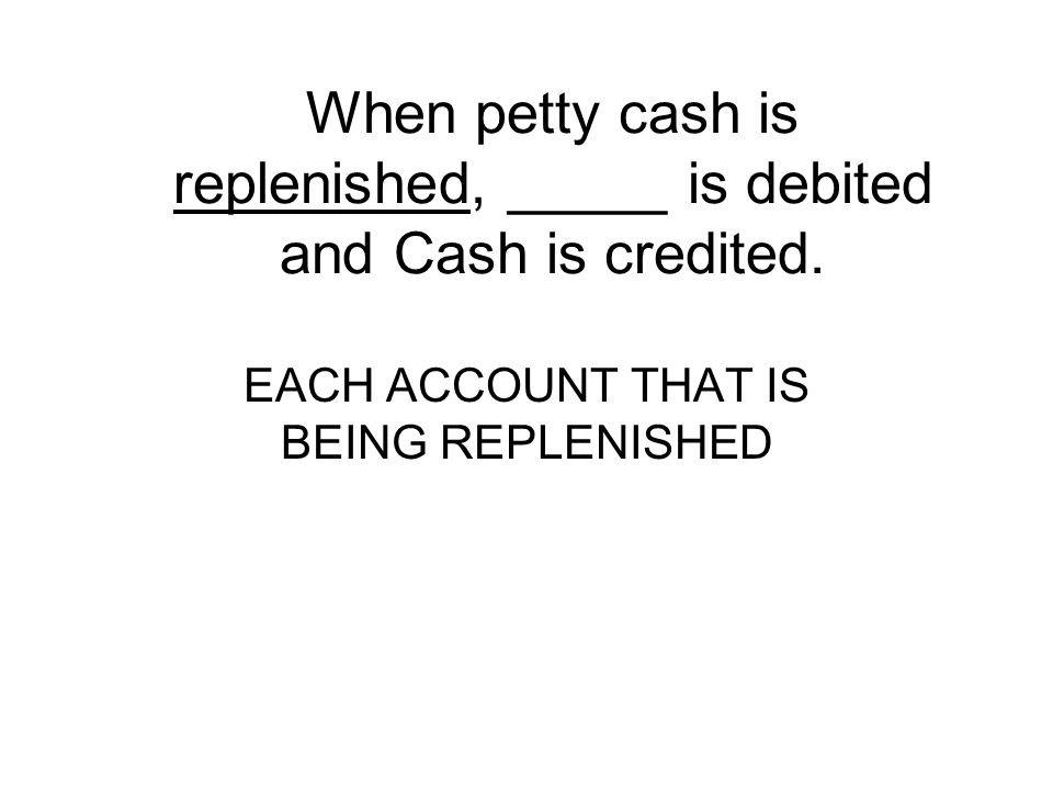 When petty cash is replenished, _____ is debited and Cash is credited.