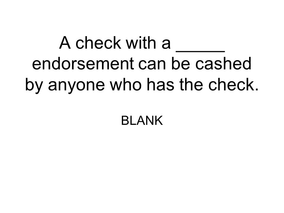 A check with a _____ endorsement can be cashed by anyone who has the check.