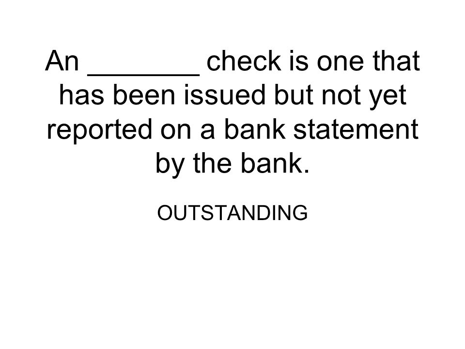 An _______ check is one that has been issued but not yet reported on a bank statement by the bank.
