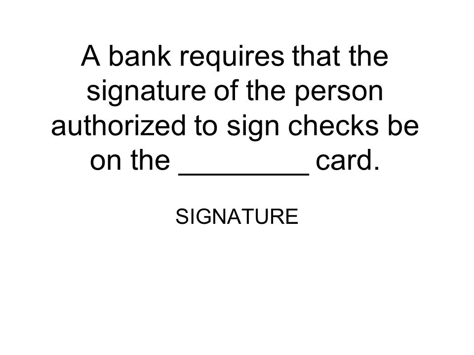 A bank requires that the signature of the person authorized to sign checks be on the ________ card.