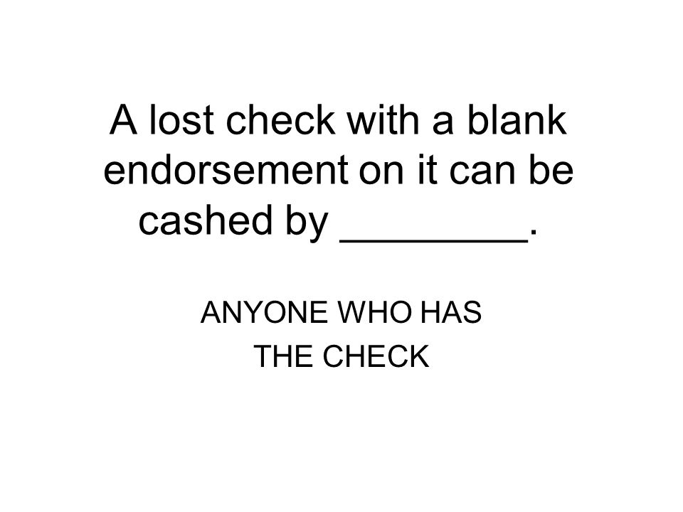 A lost check with a blank endorsement on it can be cashed by ________.