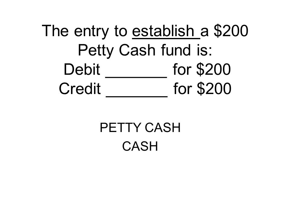 The entry to establish a $200 Petty Cash fund is: Debit _______ for $200 Credit _______ for $200