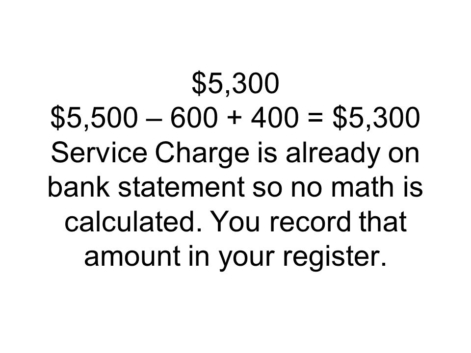 $5,300 $5,500 – = $5,300 Service Charge is already on bank statement so no math is calculated.