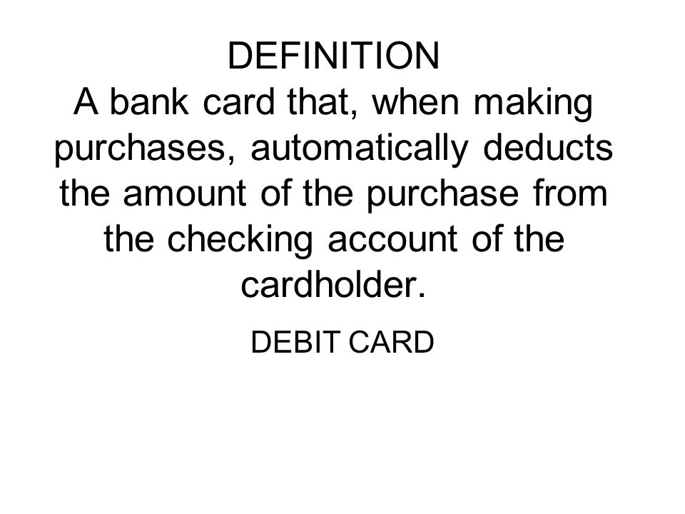 DEFINITION A bank card that, when making purchases, automatically deducts the amount of the purchase from the checking account of the cardholder.