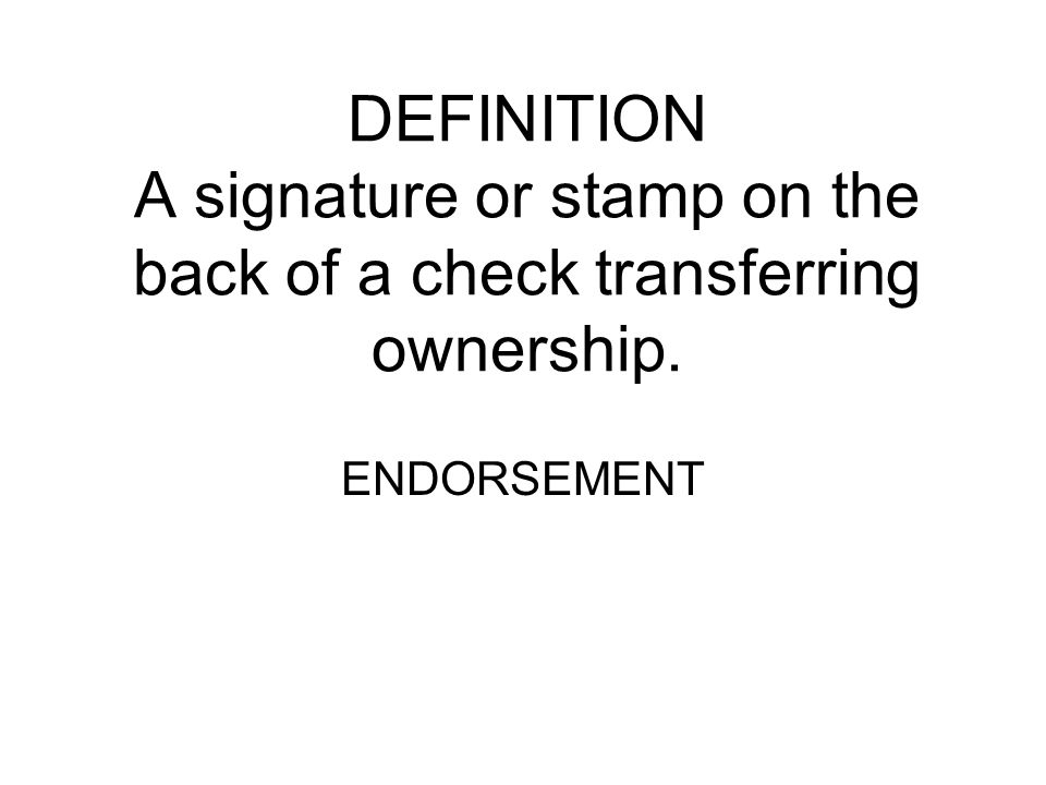 DEFINITION A signature or stamp on the back of a check transferring ownership.