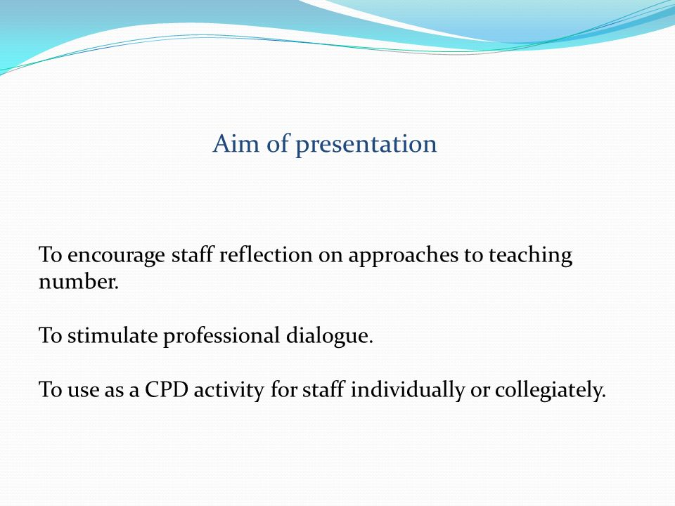 Aim of presentation To encourage staff reflection on approaches to teaching number. To stimulate professional dialogue.