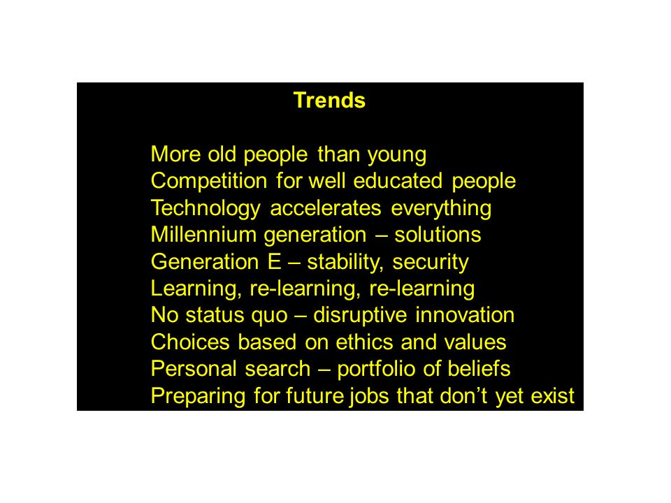 Trends More old people than young. Competition for well educated people. Technology accelerates everything.