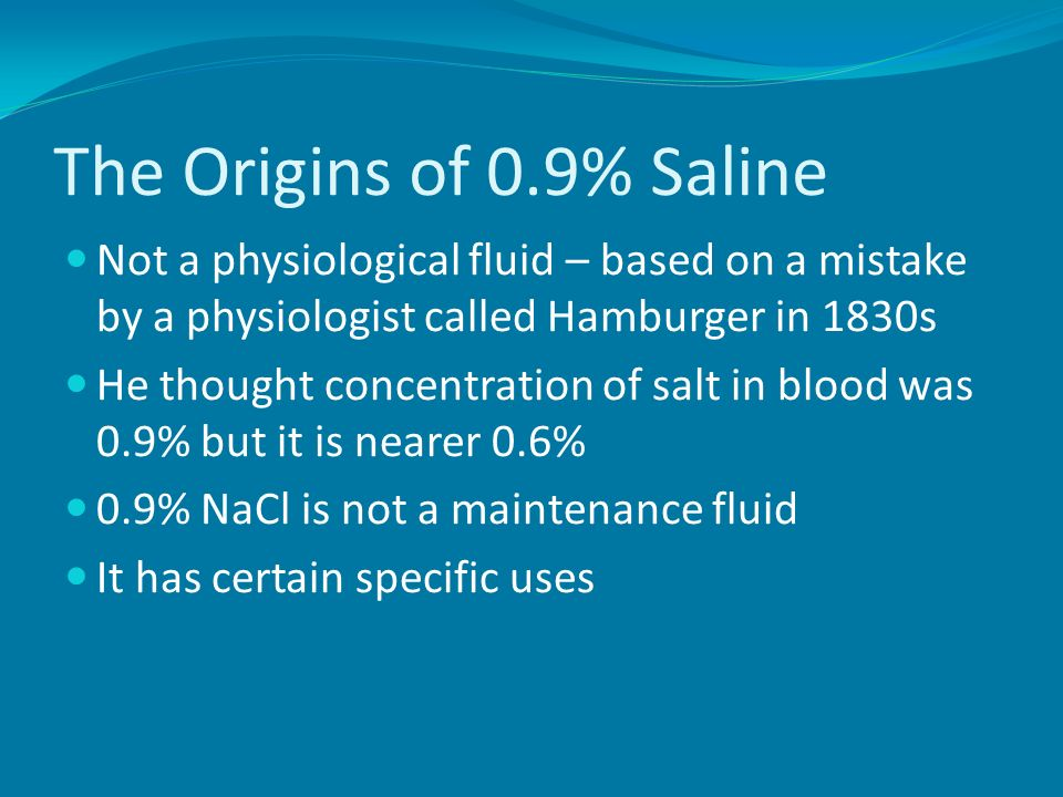 The Origins of 0.9% Saline Not a physiological fluid – based on a mistake by a physiologist called Hamburger in 1830s.