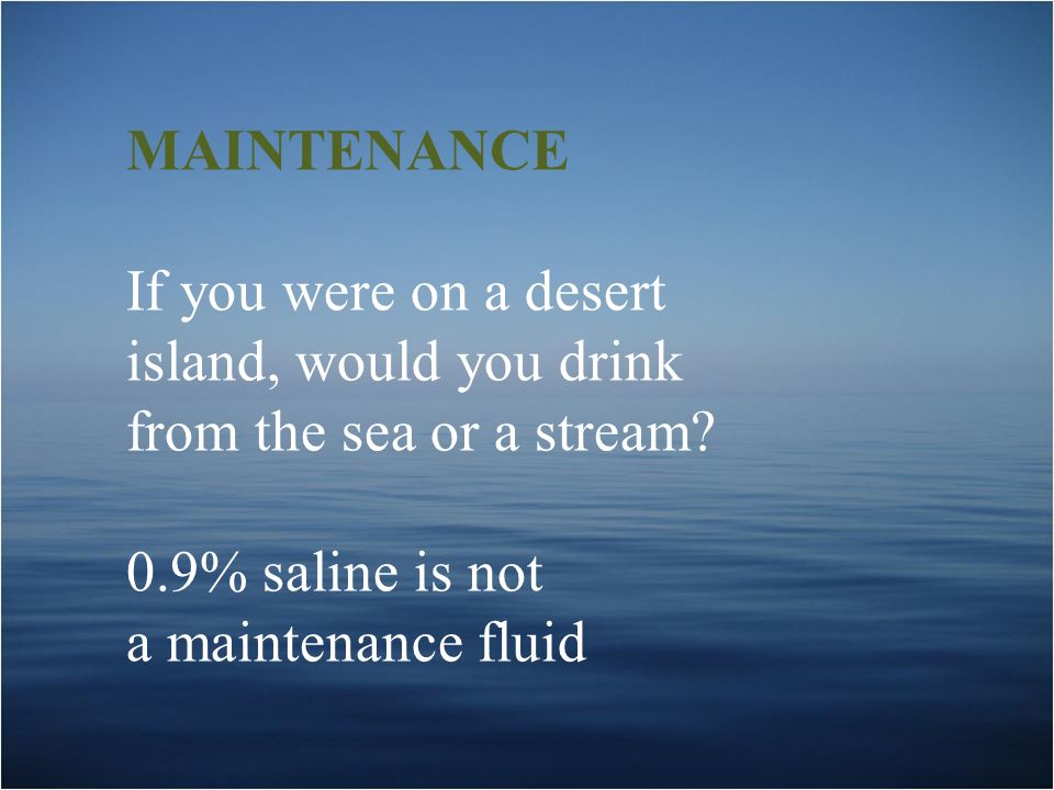 MAINTENANCE If you were on a desert. island, would you drink. from the sea or a stream 0.9% saline is not.