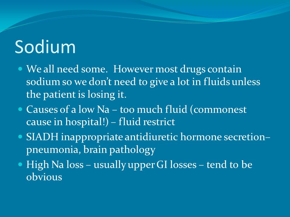 Sodium We all need some. However most drugs contain sodium so we don't need to give a lot in fluids unless the patient is losing it.