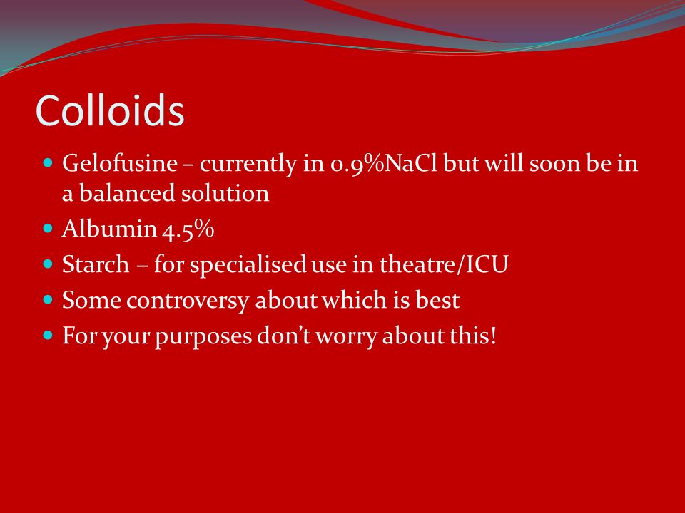 Colloids Gelofusine – currently in 0.9%NaCl but will soon be in a balanced solution. Albumin 4.5% Starch – for specialised use in theatre/ICU.