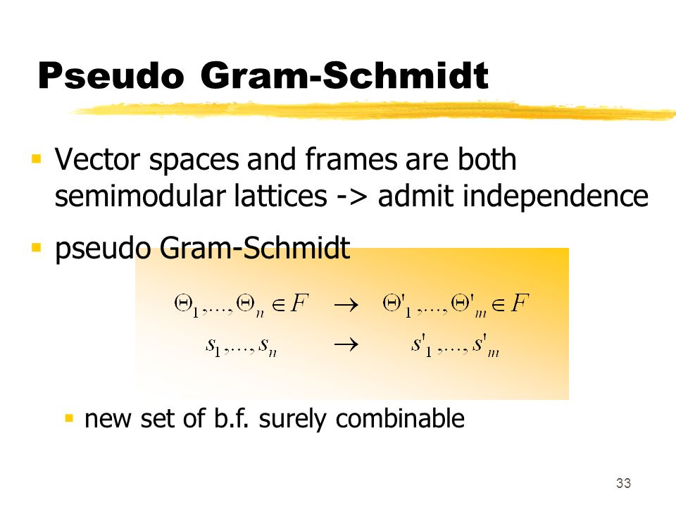 Pseudo Gram-Schmidt Vector spaces and frames are both semimodular lattices -> admit independence. pseudo Gram-Schmidt.