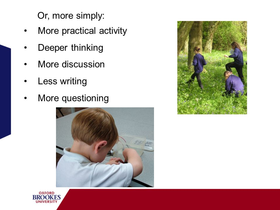 Or, more simply: More practical activity. Deeper thinking.