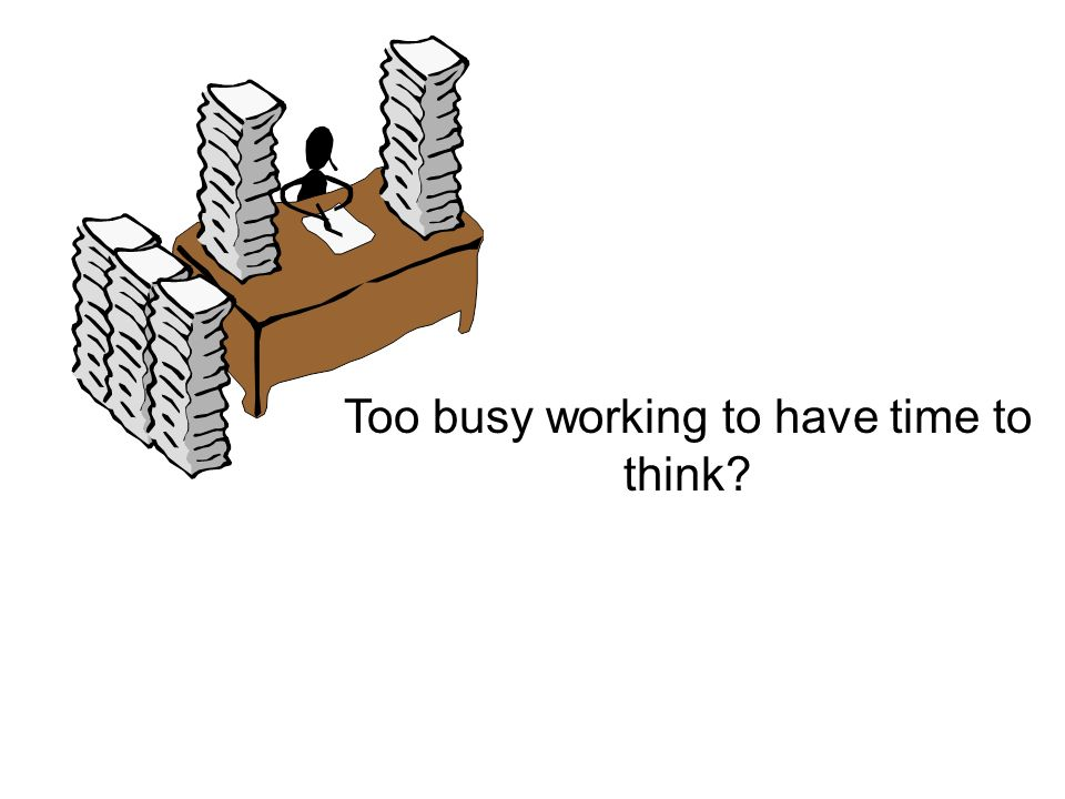 Too busy working to have time to think