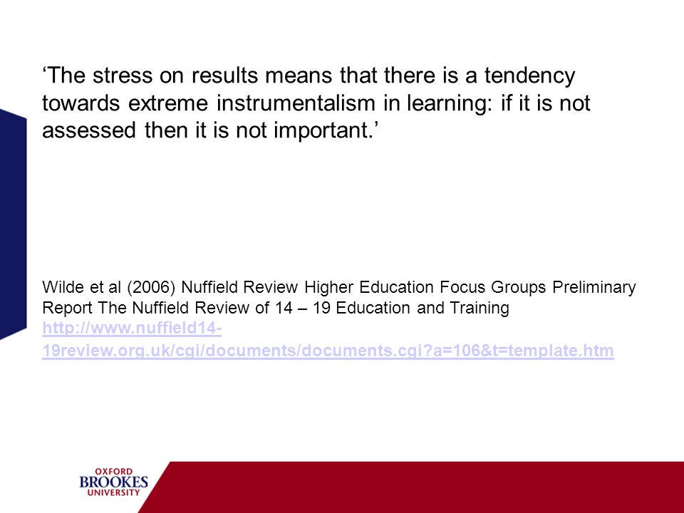 'The stress on results means that there is a tendency towards extreme instrumentalism in learning: if it is not assessed then it is not important.'
