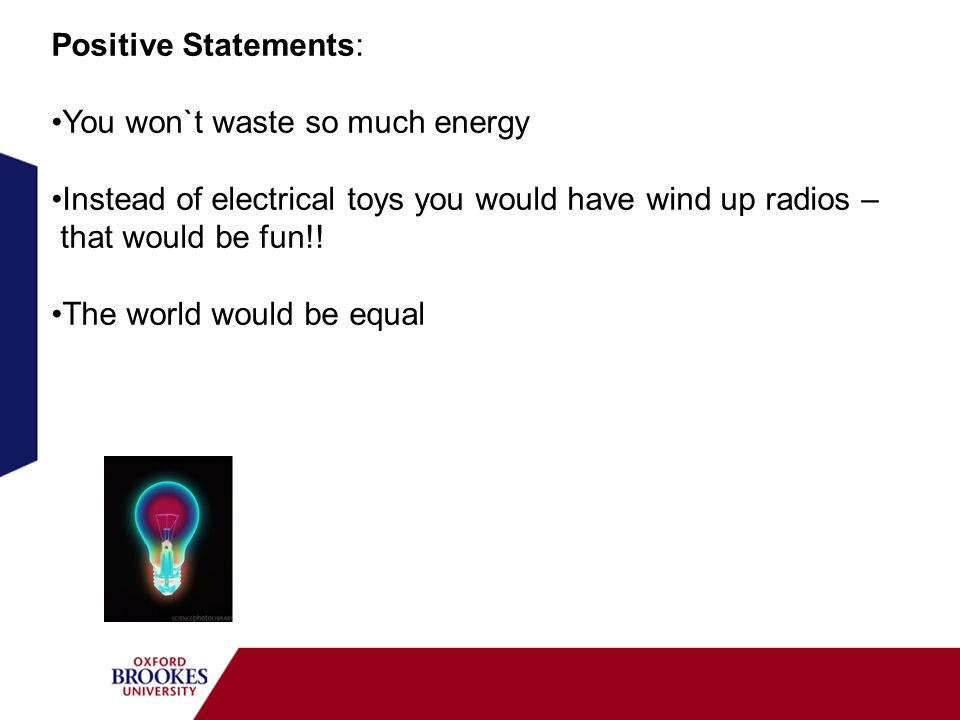 Positive Statements: You won`t waste so much energy. Instead of electrical toys you would have wind up radios –