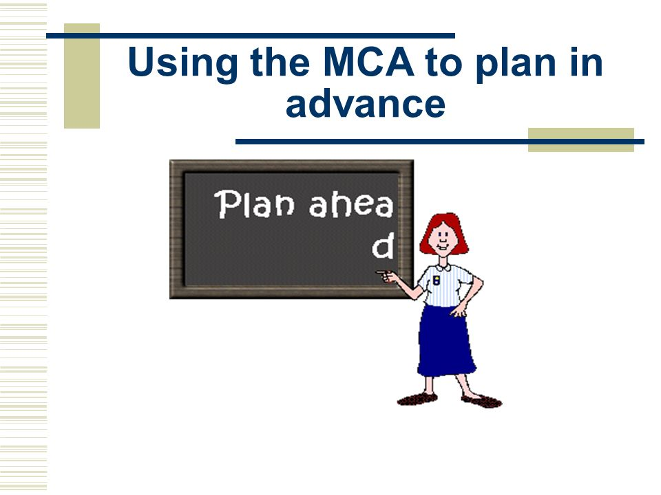 Using the MCA to plan in advance