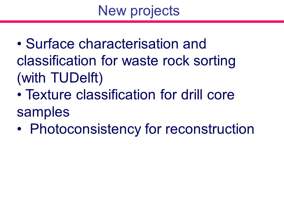 New projects Surface characterisation and classification for waste rock sorting (with TUDelft) Texture classification for drill core samples.