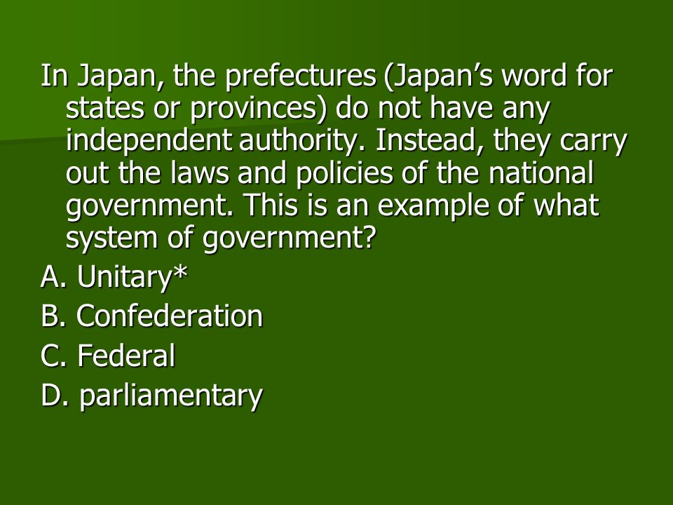 In Japan, the prefectures (Japan's word for states or provinces) do not have any independent authority. Instead, they carry out the laws and policies of the national government. This is an example of what system of government