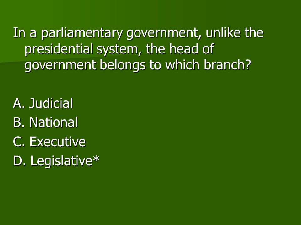 In a parliamentary government, unlike the presidential system, the head of government belongs to which branch