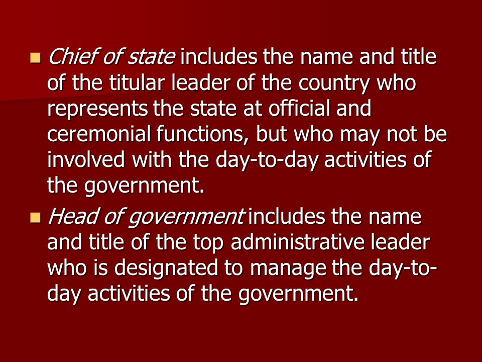 Chief of state includes the name and title of the titular leader of the country who represents the state at official and ceremonial functions, but who may not be involved with the day-to-day activities of the government.