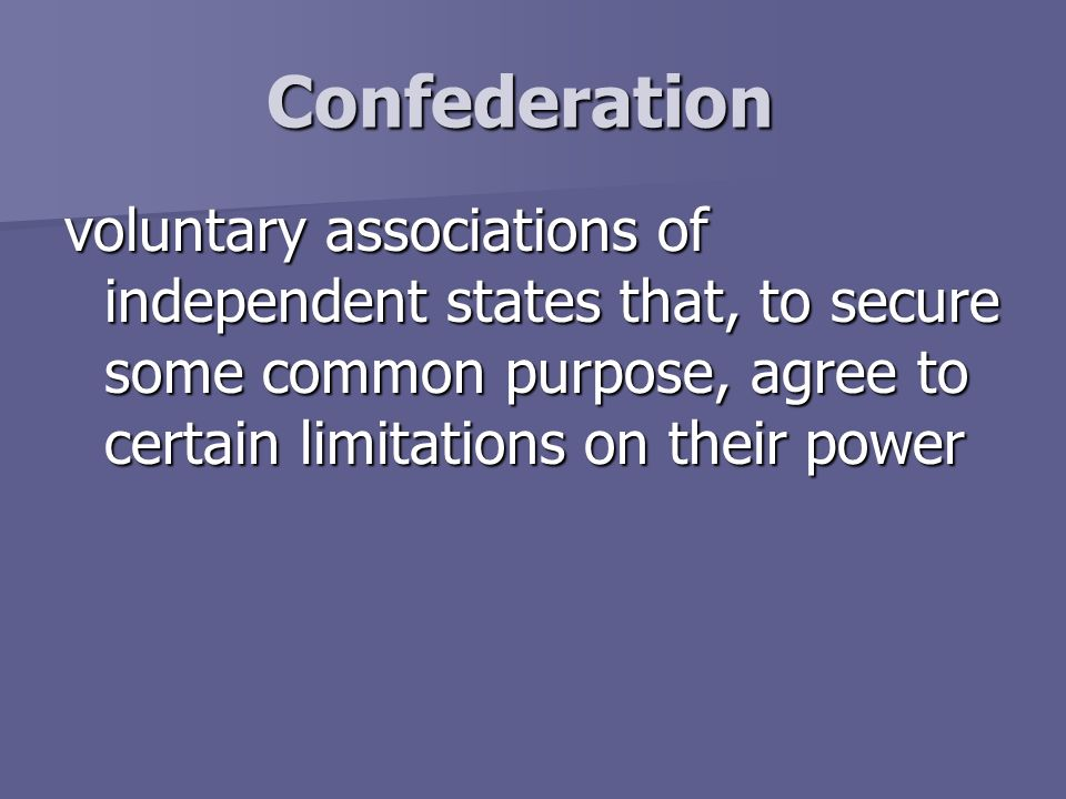 Confederation voluntary associations of independent states that, to secure some common purpose, agree to certain limitations on their power.