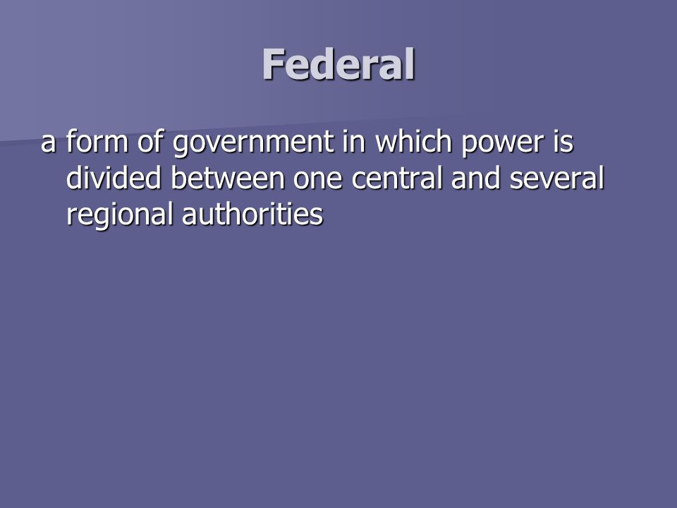 Federal a form of government in which power is divided between one central and several regional authorities.