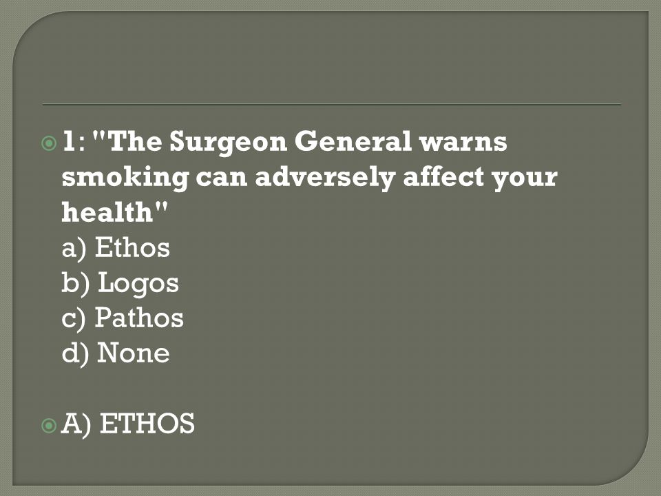 1: The Surgeon General warns smoking can adversely affect your health a) Ethos b) Logos c) Pathos d) None