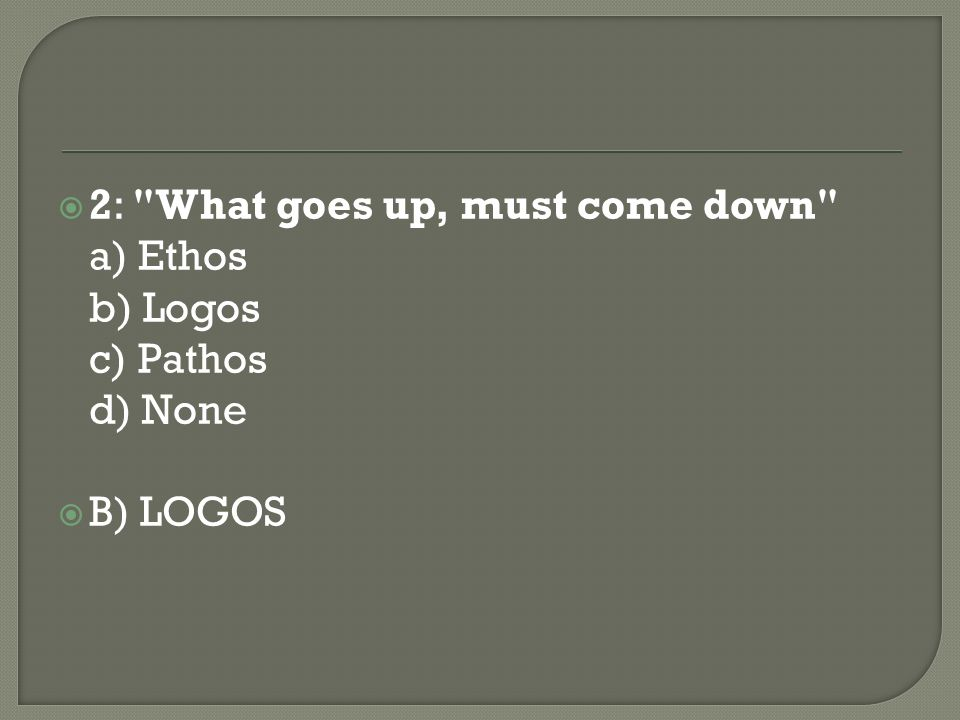 2: What goes up, must come down a) Ethos b) Logos c) Pathos d) None