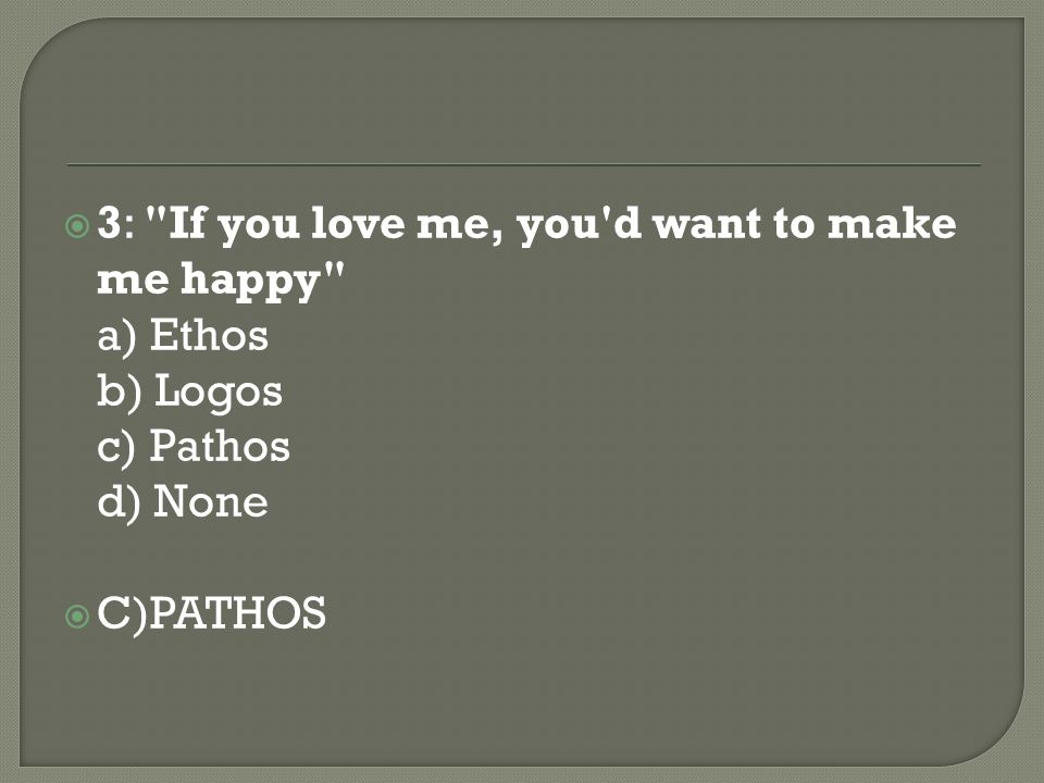 3: If you love me, you d want to make me happy a) Ethos b) Logos c) Pathos d) None