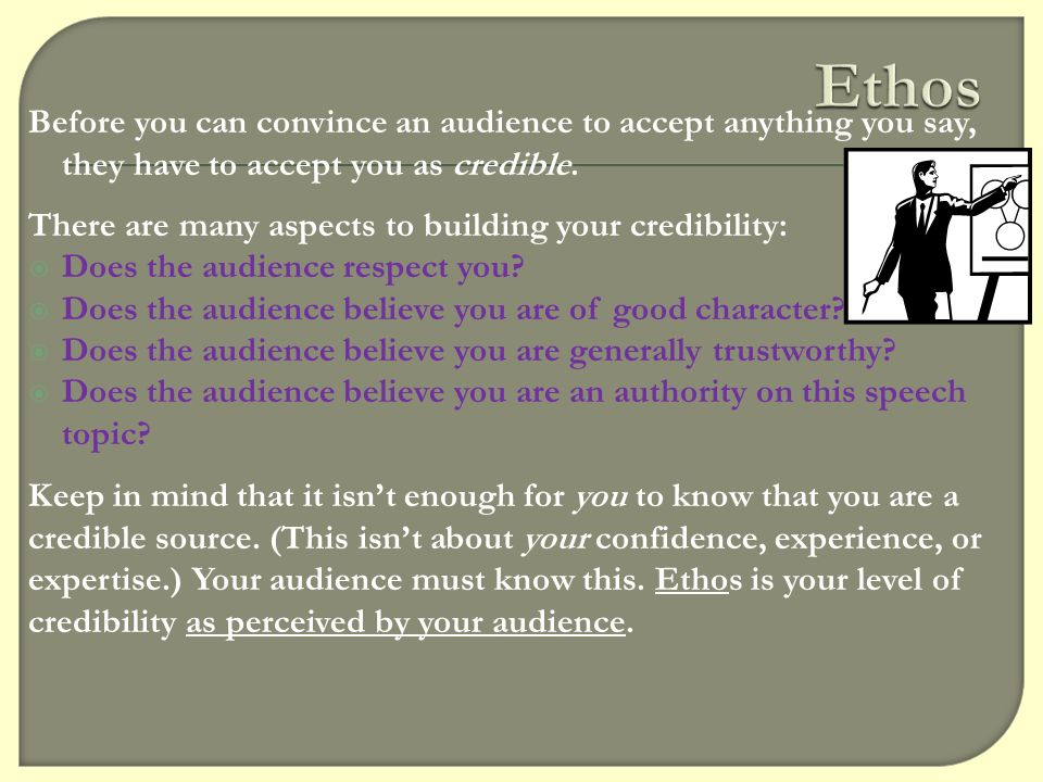 Ethos Before you can convince an audience to accept anything you say, they have to accept you as credible.