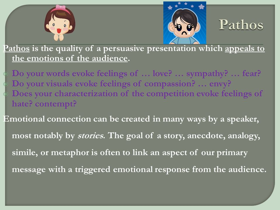 Pathos Pathos is the quality of a persuasive presentation which appeals to the emotions of the audience.