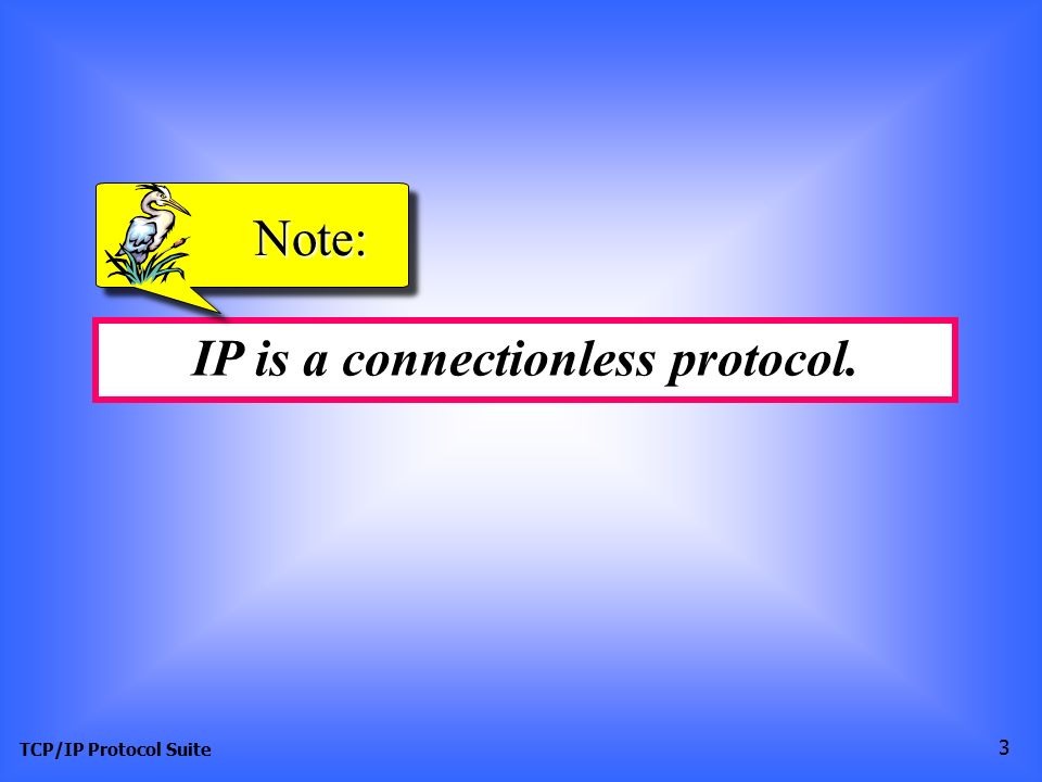 IP is a connectionless protocol.