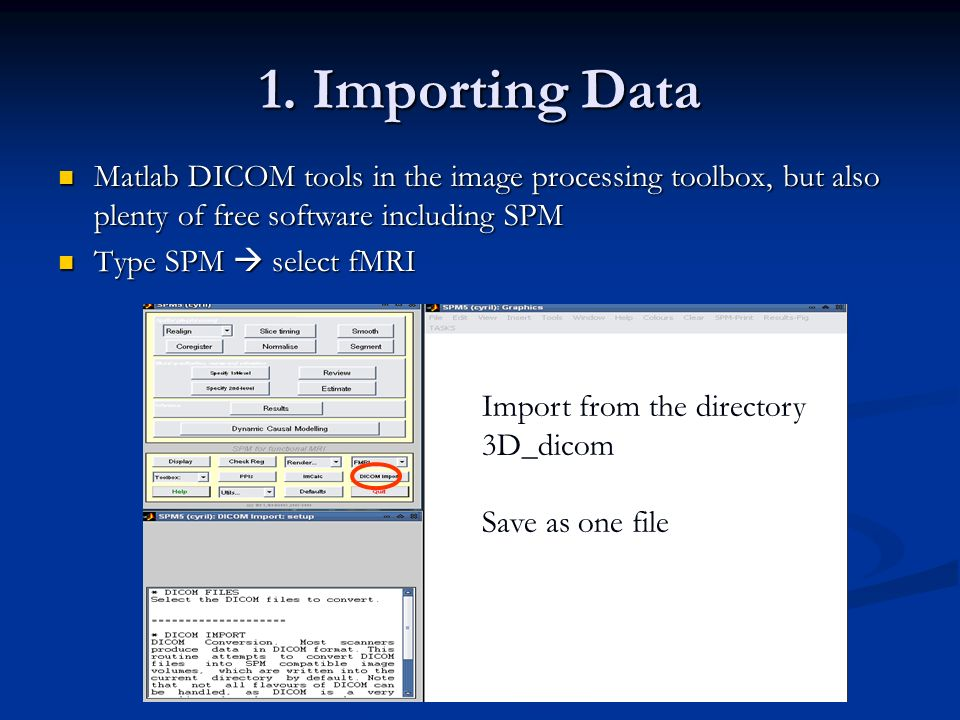 1. Importing Data Matlab DICOM tools in the image processing toolbox, but also plenty of free software including SPM.