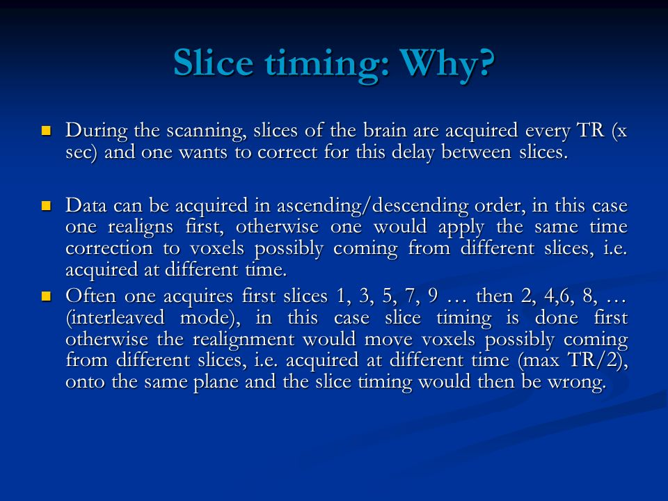 Slice timing: Why During the scanning, slices of the brain are acquired every TR (x sec) and one wants to correct for this delay between slices.
