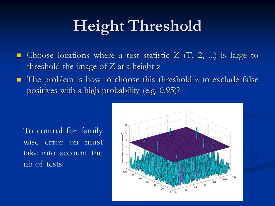Height Threshold Choose locations where a test statistic Z (T, 2, ...) is large to threshold the image of Z at a height z.
