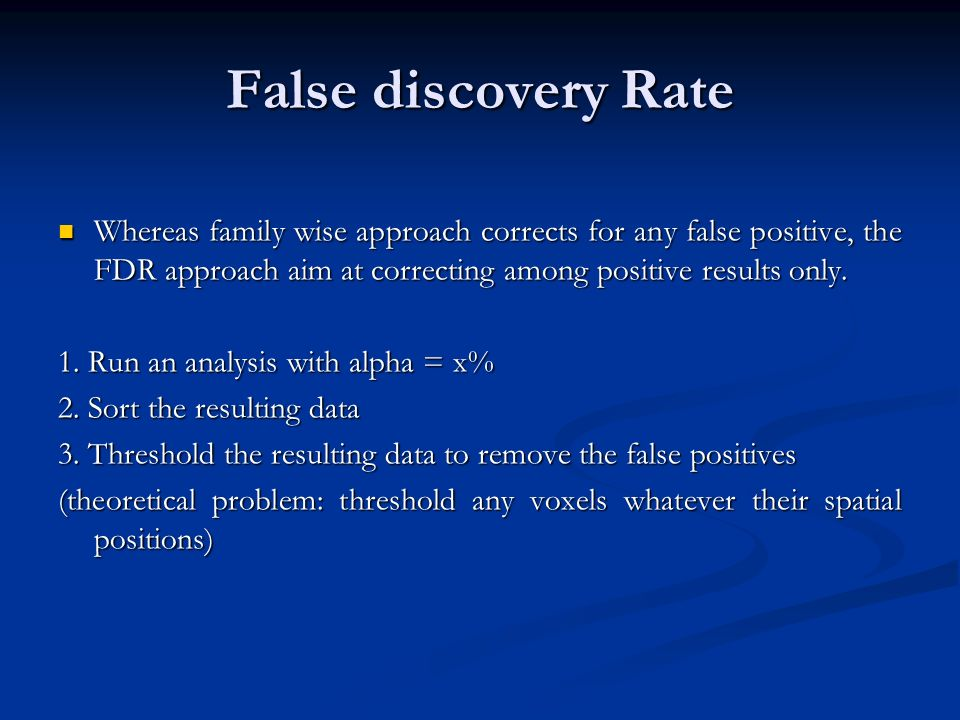 False discovery Rate Whereas family wise approach corrects for any false positive, the FDR approach aim at correcting among positive results only.