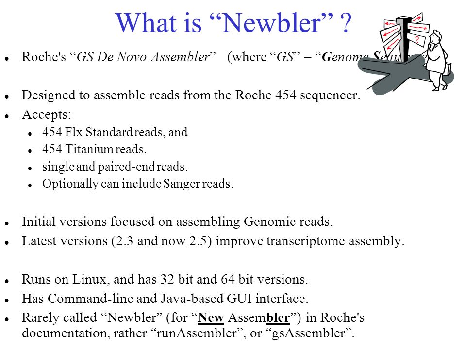 What is Newbler Roche s GS De Novo Assembler (where GS = Genome Sequencer ) Designed to assemble reads from the Roche 454 sequencer.