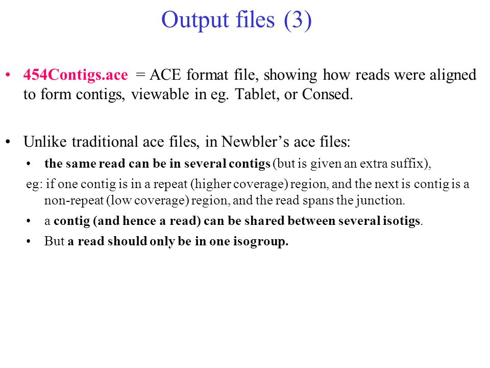 Output files (3) 454Contigs.ace = ACE format file, showing how reads were aligned to form contigs, viewable in eg. Tablet, or Consed.