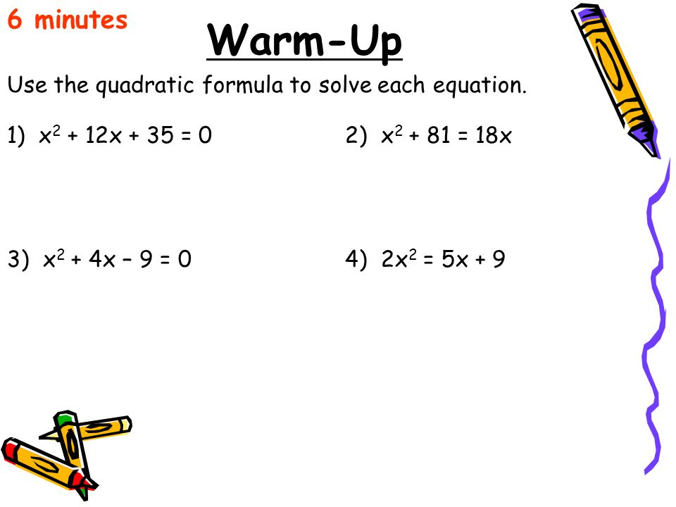 Warm-Up 6 minutes Use the quadratic formula to solve each equation.